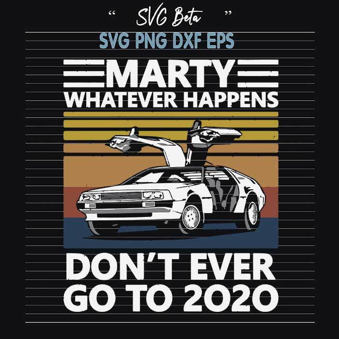 Marty Whatever Happens Dont Ever Go To 2020